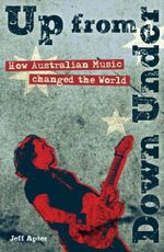 Up from Down Under : How Australian Music changed the World - Jeff Apter