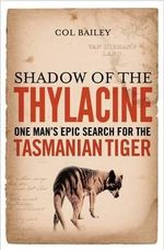 Shadow of the Thylacine : One Man's Epic Search for the Tasmanian Tiger - Col Bailey