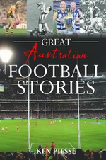 Great Australian Football Stories - Ken Piesse