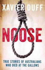 Noose : True Stories of Australians who Died at the Gallows - Xavier Duff