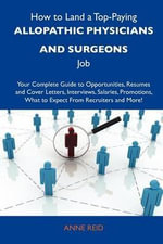 How to Land a Top-Paying Allopathic Physicians and Surgeons Job : Your Complete Guide to Opportunities, Resumes and Cover Letters, Interviews, Salaries, Promotions, What to Expect from Recruiters and More - Anne Reid
