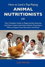 How to Land a Top-Paying Animal Nutritionists Job : Your Complete Guide to Opportunities, Resumes and Cover Letters, Interviews, Salaries, Promotions, What to Expect from Recruiters and More - Judy Taylor