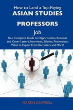 How to Land a Top-Paying Asian Studies Professors Job : Your Complete Guide to Opportunities, Resumes and Cover Letters, Interviews, Salaries, Promotions, What to Expect from Recruiters and More - Martin Campbell