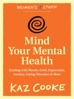 Mind Your Mental Health : Dealing With Moods, Grief, Depression, Anxiety, Eating Disorders & More - Kaz Cooke
