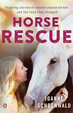 Horse Rescue : Inspiring stories of second-chance horses and the lives they changed - Joanne Schoenwald