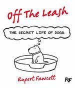 Off The Leash : The Secret Life of Dogs - Rupert Fawcett