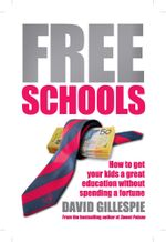 Free Schools : How To Get Your Kid A Great Education Without Spending A Fortune - David Gillespie