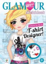 Learn to be a T-Shirt Designer! Glamour Girl Sketchbook : T-Shirt Designer - Hinkler Books