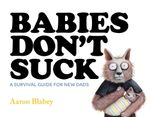 Babies Don't Suck : A Survival Guide for New Dads - Aaron Blabey