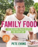 Family Food 130 Delicious Paleo Recipes for Every Day : <b>Currently being reprinted. We expect stock in late January</b>  - Pete Evans