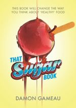 That Sugar Book : The book that will change the way you think about 'healthy' food - Damon Gameau