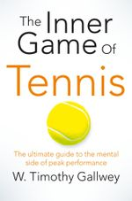 The Inner Game of Tennis : The classic guide to the mental side of peak performance - W Timothy Gallwey