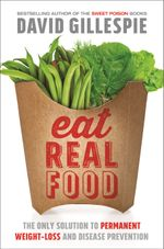 Eat Real Food : The only Solution to Permanent Weight-Loss and Disease Prevention - David Gillespie
