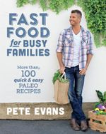 Fast Food for Busy Families : More than 100 quick and easy paleo recipes - Pete Evans