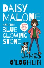 Daisy Malone and the Blue Glowing Stone - James O'Loghlin