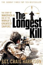 The Longest Kill : The Story of Maverick 41, One of the World's Greatest Snipers - Craig Harrison