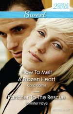 Sweet Duo : How To Melt A Frozen Heart / Rancher To The Rescue - Cara Colter