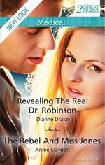 Revealing The Real Dr. Robinson/the Rebel And Miss Jones : Mills & Boon Medical - Drake, Annie Claydon Dianne