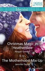 Christmas Magic In Heatherdale / The Motherhood Mix-Up : Mills & Boon Medical - Abigail Gordon
