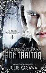 The Iron Traitor : The Iron Fey : Call of the Forgotten Series : Book 2 - Julie Kagawa