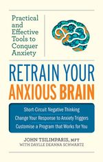 Retrain Your Anxious Brain : Practical and Effective Tools to Conquer Anxiety - John Tsilimparis