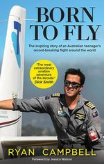 Born to Fly - Order Your Signed Copy!*  : The inspiring story of an Australian teenager's record-breaking flight around the world - Ryan Campbell