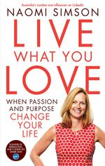 Live What You Love - Signed Copies Available!*  : When Passion and Purpose Change Your Life - Naomi Simson