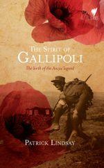 Spirit of Gallipoli : The birth of the ANZAC legend - Patrick Lindsay