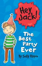 Hey Jack! The Best Party Ever : Hey Jack! - Sally Rippin