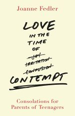Love in the Time of Contempt : Consolations for Parents of Teenagers - Joanne Fedler