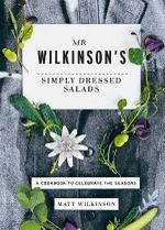 Mr Wilkinson's Simply Dressed Salads : A cookbook to celebrate the seasons - Matt Wilkinson