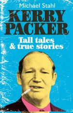 Kerry Packer : Tall tales & true stories - Michael Stahl