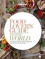 Food Lover's Guide to the World : Experience the Great Global Cuisines - Lonely Planet
