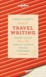 Travel Writing : Expert Advice from the World's Leading Travel Publisher - Lonely Planet