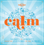 Calm : Secrets to Serenity from the Cultures of the World - Lonely Planet