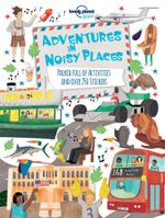 Adventures in Noisy Places : Packed Full of Activities and Over 250 Stickers - Lonely Planet Kids