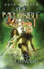 The Wolves of Witchwood : Impossible Quest : Book 2 - Kate Forsyth