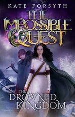The Drowned Kingdom : The Impossible Quest : Book 4 - Kate Forsyth