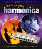 Learn to Play Harmonica : A Comprehensive Book full of Instructions and Tips