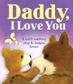 Daddy, I Love You : A Heart-warming Story to Treasure Forever