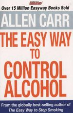The Easy Way to Control Alcohol : Allen Carr Easyway Series