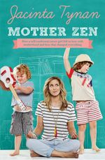 Mother Zen : How a self-confessed career girl fell in love with motherhood and how that changed everything - Jacinta Tynan