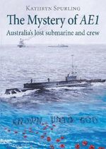 The Mystery of AE1 : Australia???s lost submarine and crew - Kathryn Spurling