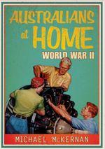 Australians at Home : World War II - Michael McKernan