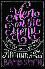 Men on the Menu : 75 Delicious Affairs Around the World - Bambi Smyth