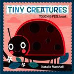 Tiny Creatures - Touch and Feel Book - Natalie Marshall
