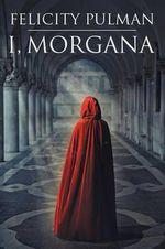 I, Morgana - Felicity Pulman