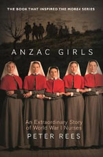 Anzac Girls : An Extraordinary Story of World War One Nurses - Peter Rees