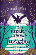 A Week Without Tuesday : A Tuesday McGillycuddy Adventure - Angelica Banks