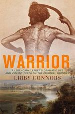 Warrior : A Legendary Leader's Dramatic Life and Violent Death on the Colonial Frontier - Libby Connors